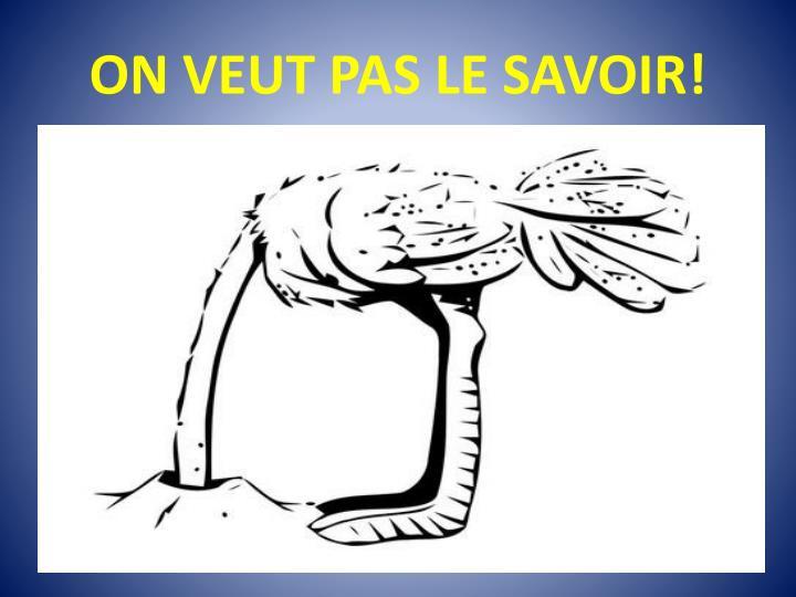 ON VEUT PAS LE SAVOIR!
