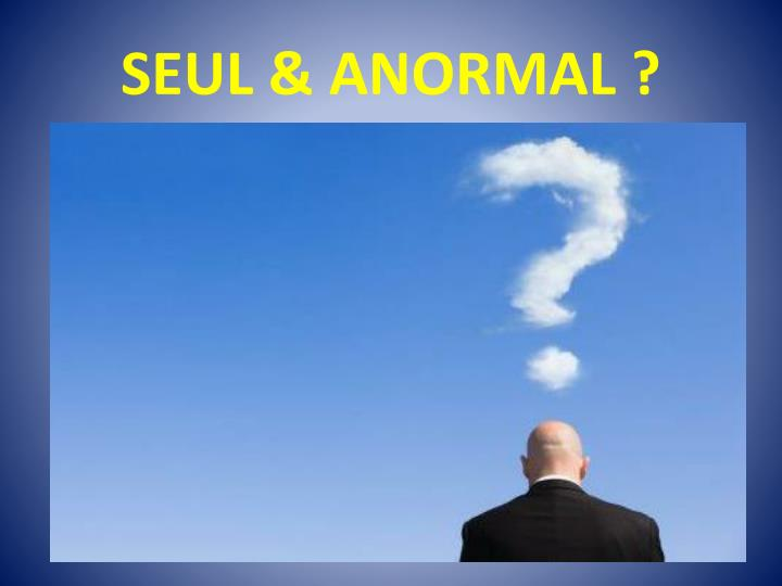 SEUL & ANORMAL ?