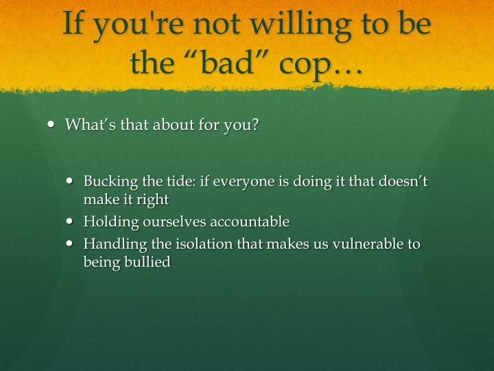 "If you're not willing to be the ""bad"" cop…"