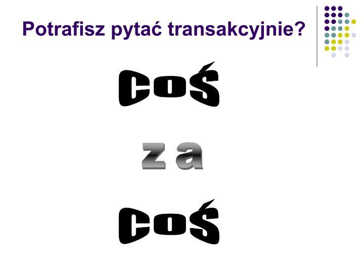 Potrafisz pytać transakcyjnie?