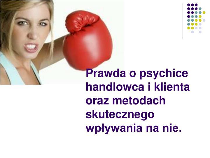 Prawda o psychice handlowca i klienta oraz metodach skutecznego wpływania na nie.