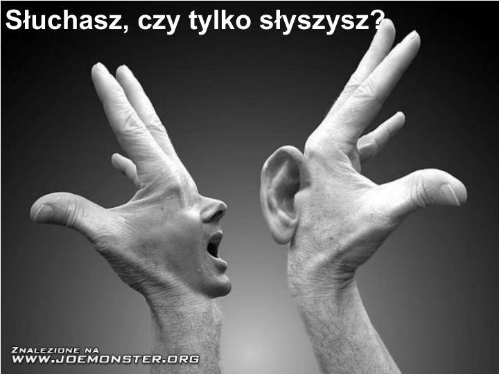 Słuchasz, czy tylko słyszysz?