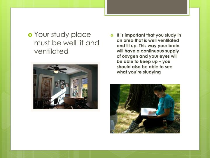 Your study place must be well lit and ventilated