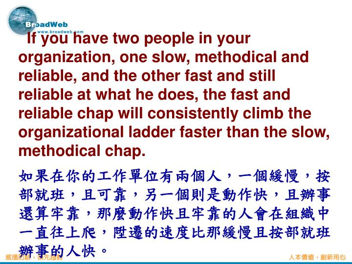 If you have two people in your organization, one slow, methodical and reliable, and the other fast and still reliable at what he does, the fast and reliable chap will consistently climb the organizational ladder faster than the slow, methodical chap.