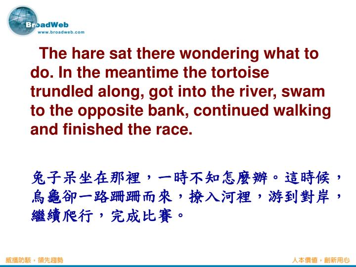 The hare sat there wondering what to do. In the meantime the tortoise trundled along, got into the river, swam to the opposite bank, continued walking and finished the race.
