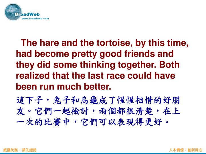 The hare and the tortoise, by this time, had become pretty good friends and they did some thinking together. Both realized that the last race could have been run much better.