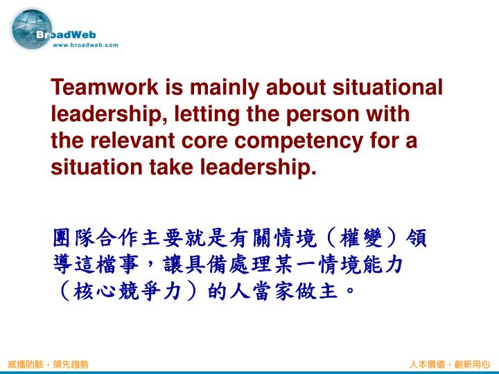 Teamwork is mainly about situational leadership, letting the person with the relevant core competency for a situation take leadership.