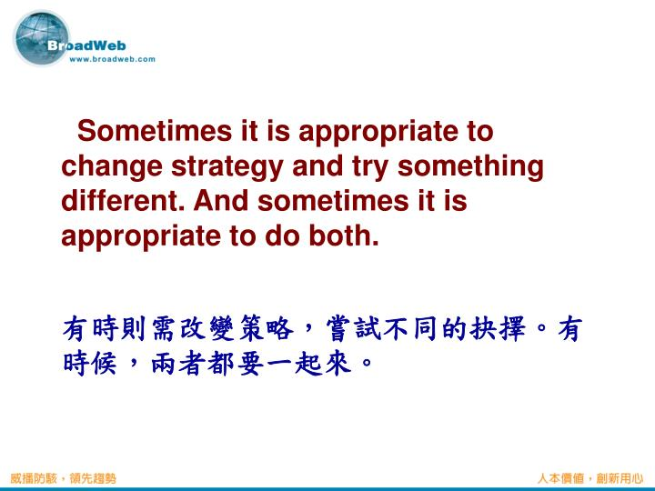 Sometimes it is appropriate to change strategy and try something different. And sometimes it is appropriate to do both.