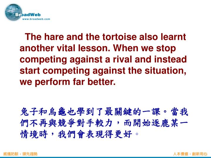 The hare and the tortoise also learnt another vital lesson. When we stop competing against a rival and instead start competing against the situation, we perform far better.