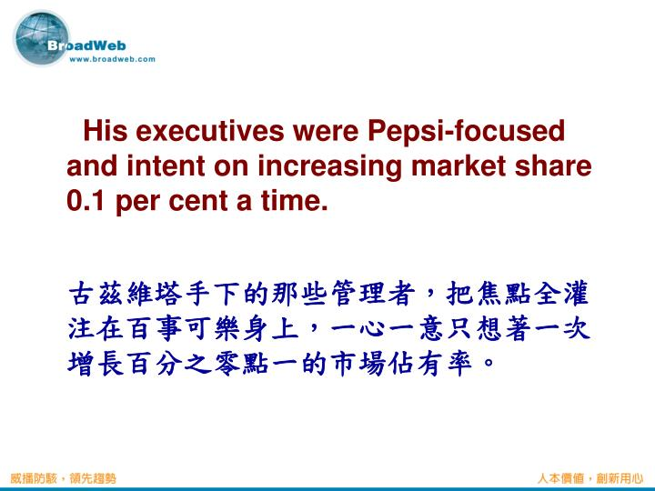 His executives were Pepsi-focused and intent on increasing market share 0.1 per cent a time.