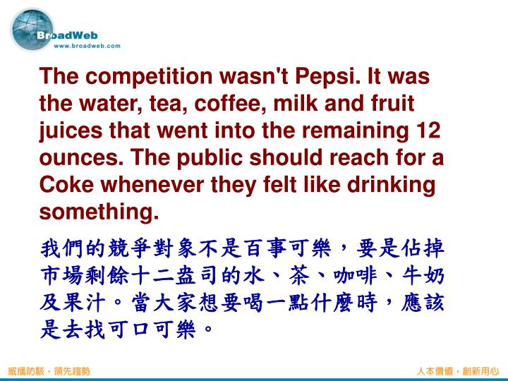 The competition wasn't Pepsi. It was the water, tea, coffee, milk and fruit juices that went into the remaining 12 ounces. The public should reach for a Coke whenever they felt like drinking something.