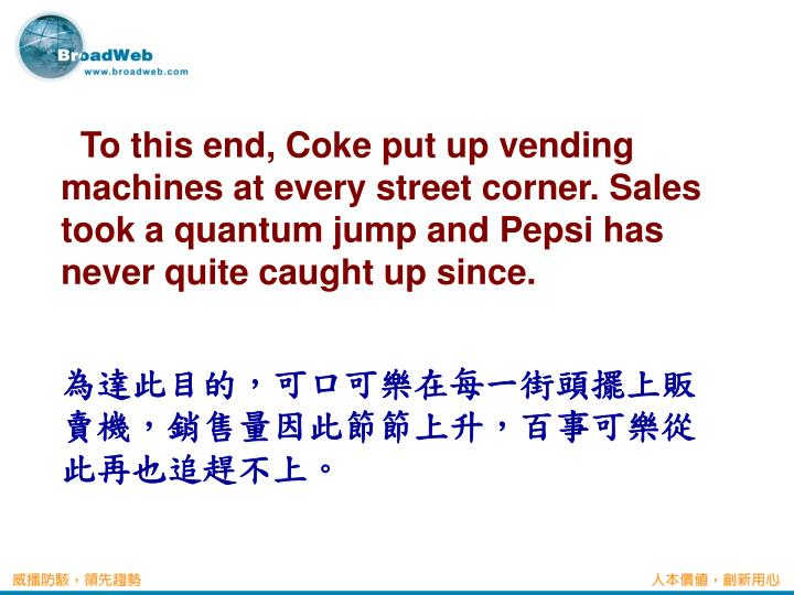 To this end, Coke put up vending machines at every street corner. Sales took a quantum jump and Pepsi has never quite caught up since.