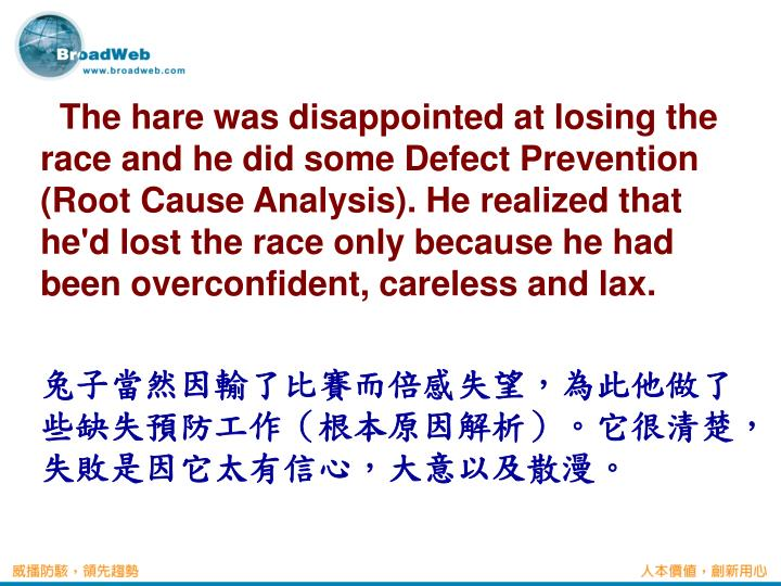 The hare was disappointed at losing the race and he did some Defect Prevention (Root Cause Analysis). He realized that he'd lost the race only because he had been overconfident, careless and lax.