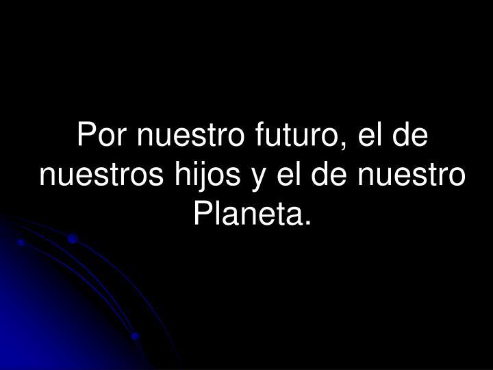Por nuestro futuro, el de nuestros hijos y el de nuestro Planeta.