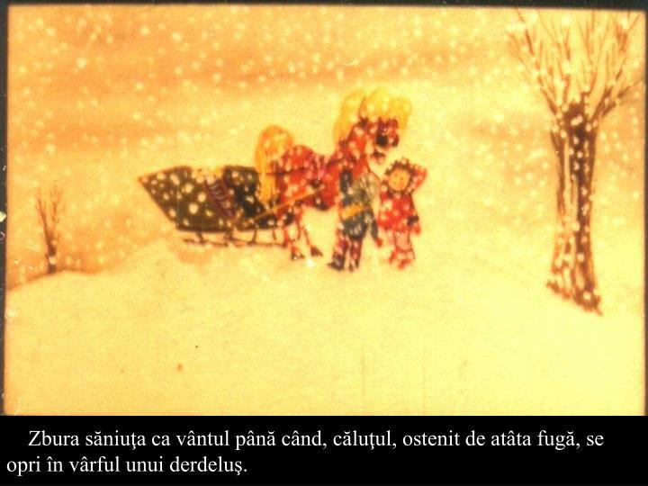 Zbura sniua ca vntul pn cnd, cluul, ostenit de atta fug, se opri n vrful unui derdelu.