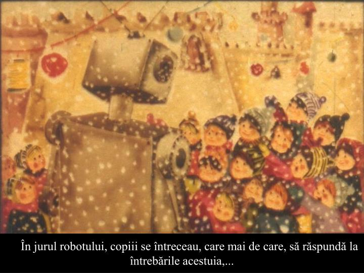 n jurul robotului, copiii se ntreceau, care mai de care, s rspund la                                   ntrebrile acestuia,...