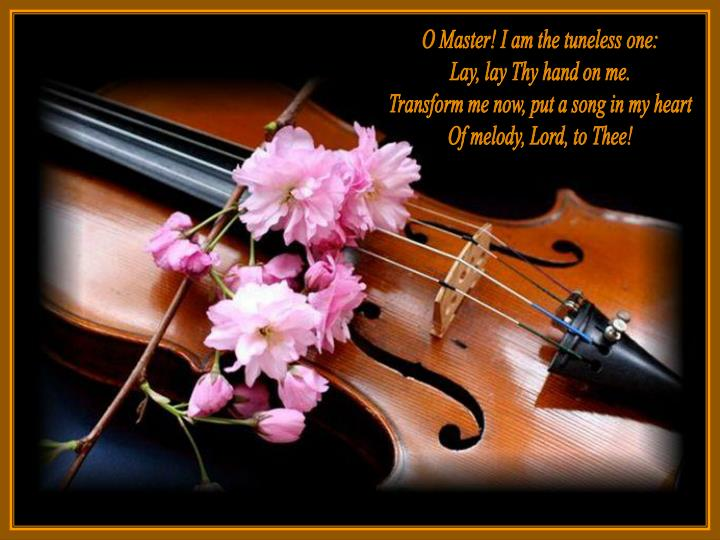O Master! I am the tuneless one: