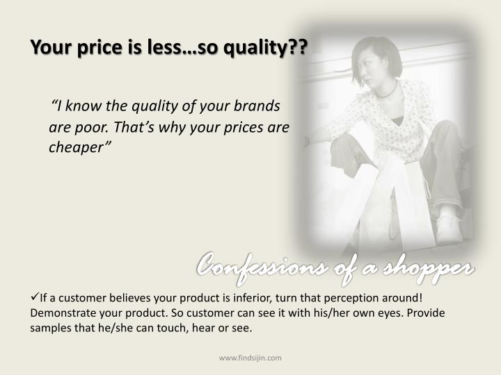 Your price is less…so quality??
