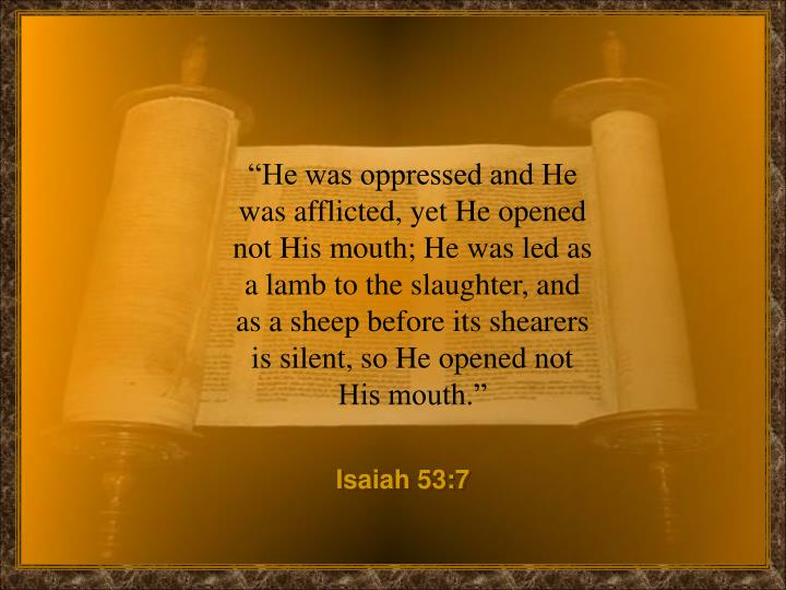 """He was oppressed and He was afflicted, yet He opened not His mouth; He was led as a lamb to the s..."