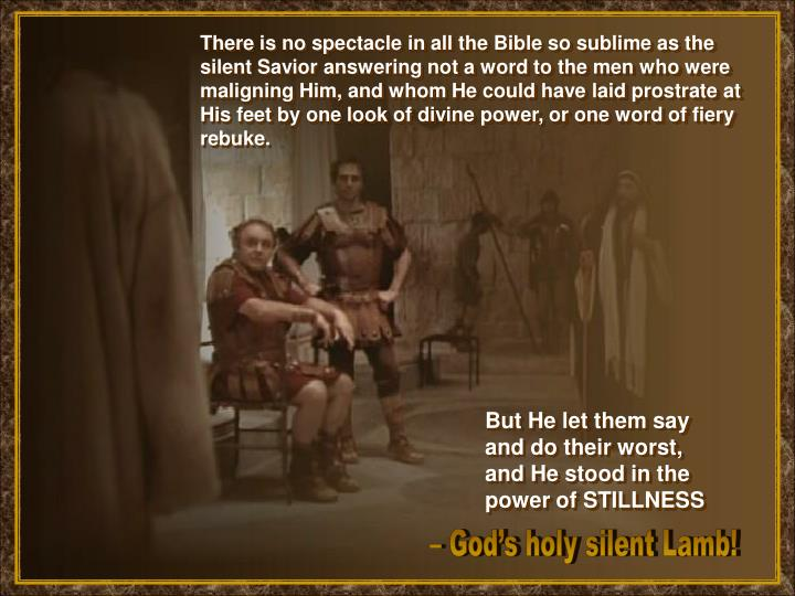 There is no spectacle in all the Bible so sublime as the silent Savior answering not a word to the men who were maligning Him, and whom He could have laid prostrate at His feet by one look of divine power, or one word of fiery rebuke.