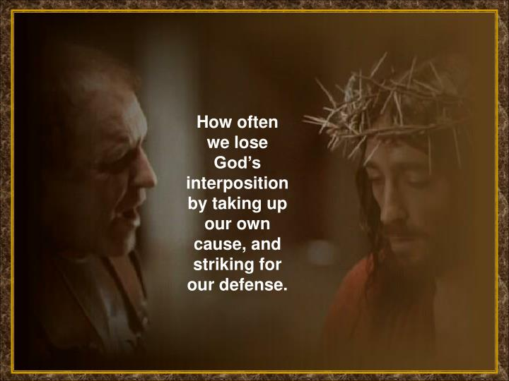 How often we lose God's interposition by taking up our own cause, and striking for our defense.