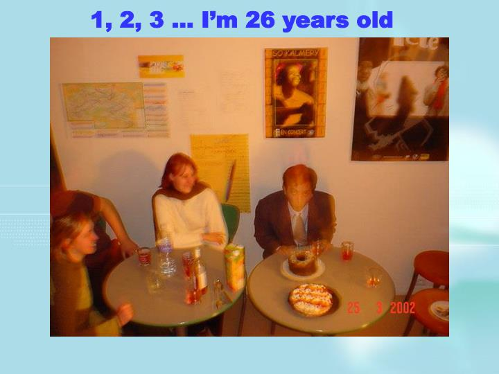 1, 2, 3 … I'm 26 years old