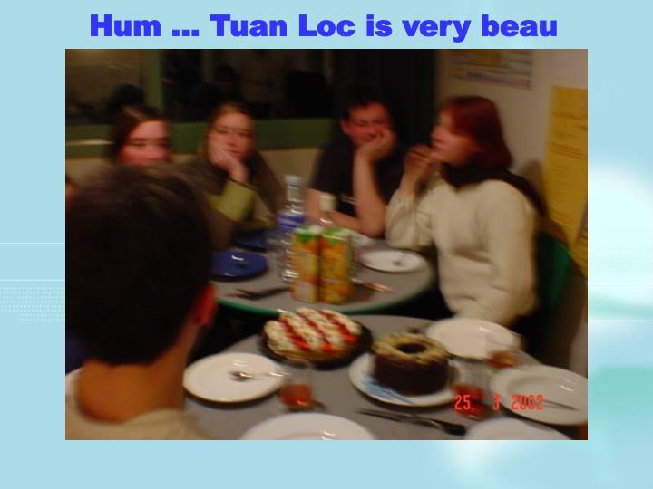 Hum … Tuan Loc is very beau
