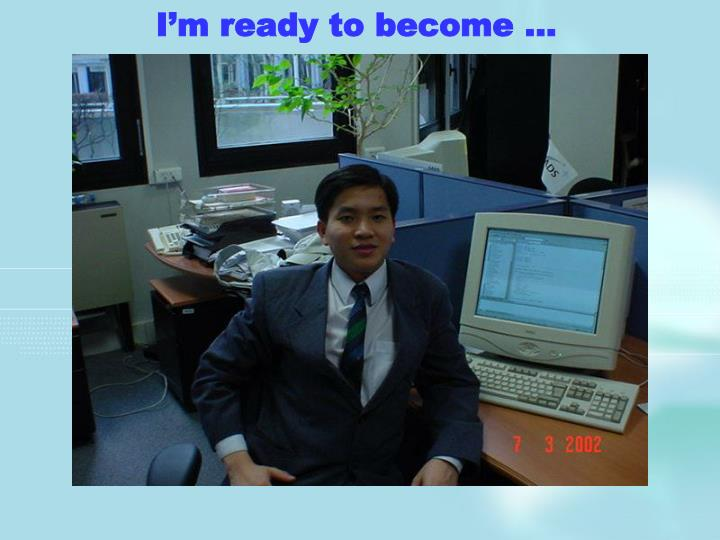 I'm ready to become …