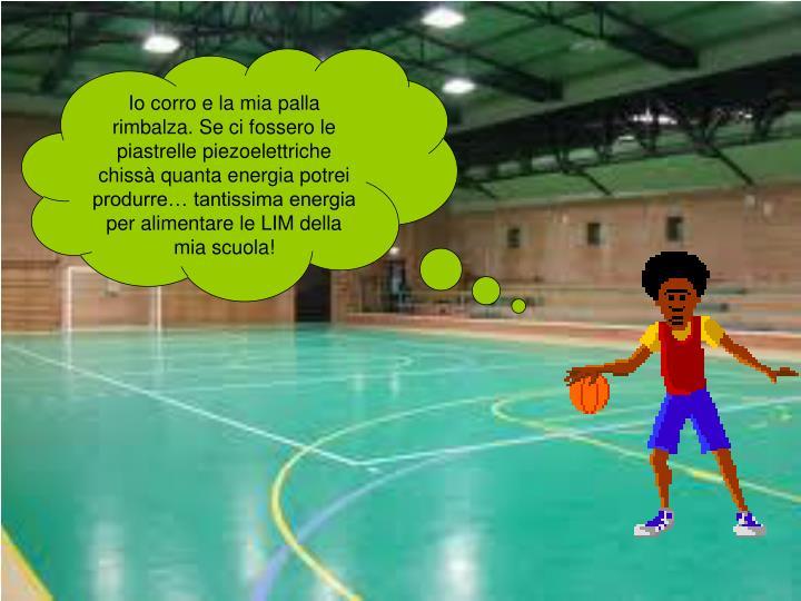Io corro e la mia palla rimbalza. Se ci fossero le piastrelle piezoelettriche chissà quanta energia potrei  produrre… tantissima energia per alimentare le LIM della mia scuola!