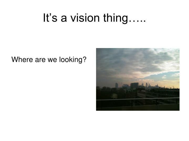 It's a vision thing…..