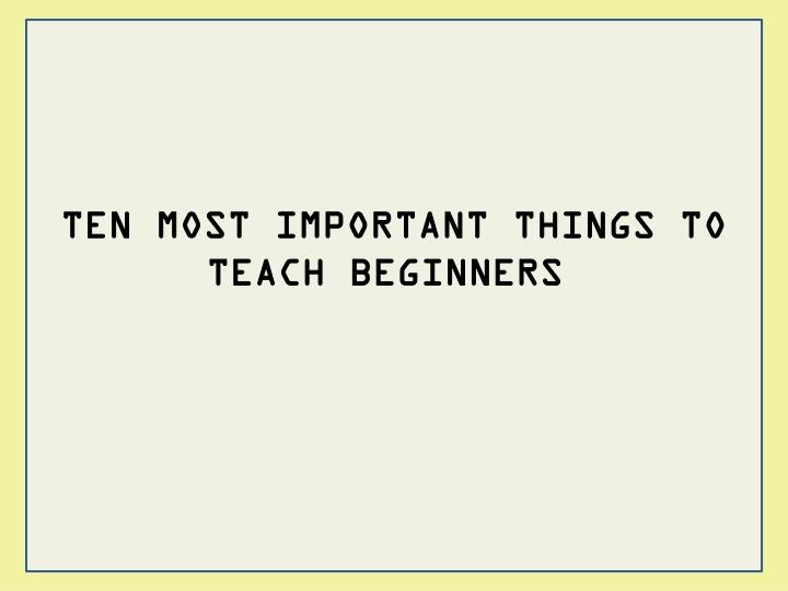 TEN MOST IMPORTANT THINGS TO TEACH BEGINNERS