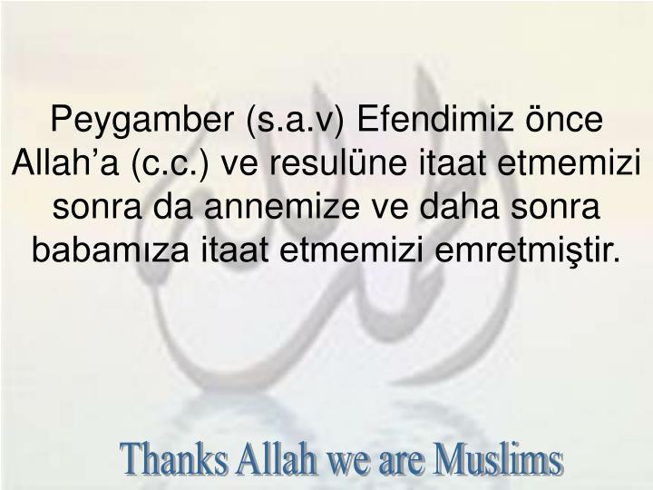 Peygamber (s.a.v) Efendimiz nce Allaha (c.c.) ve resulne itaat etmemizi sonra da annemize ve daha sonra babamza itaat etmemizi emretmitir.
