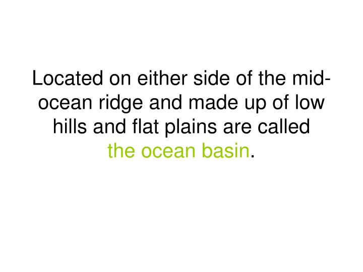 Located on either side of the mid-ocean ridge and made up of low hills and flat plains are called