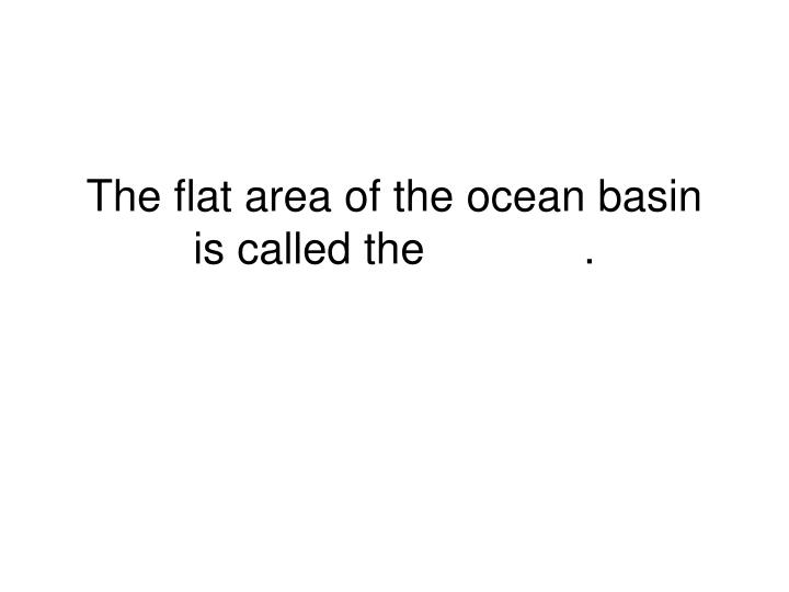 The flat area of the ocean basin is called the