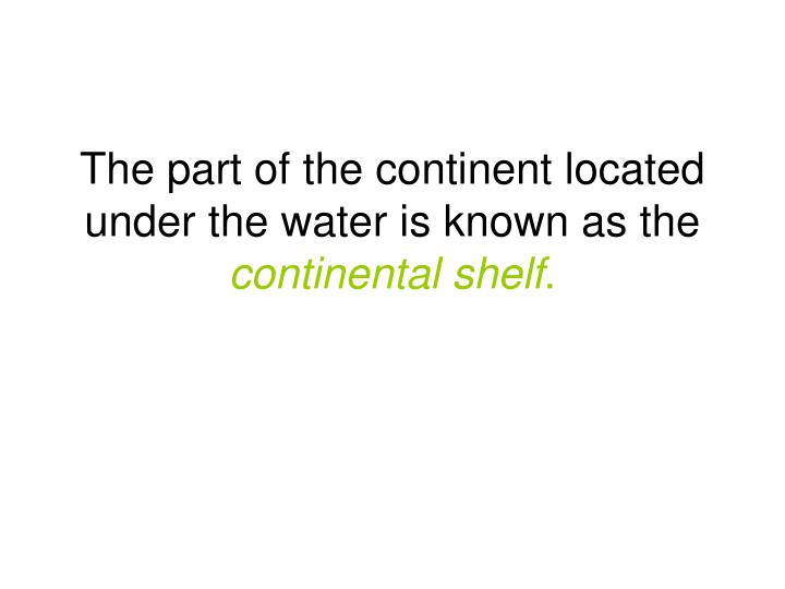 The part of the continent located under the water is known as the continental shelf