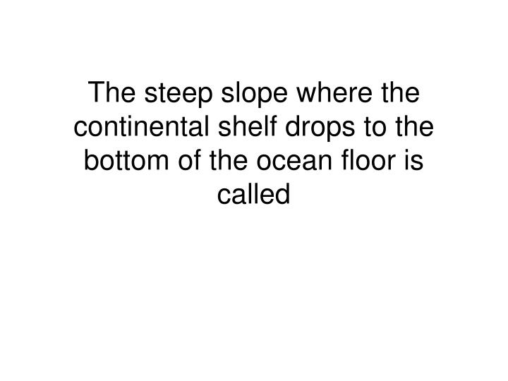 The steep slope where the continental shelf drops to the bottom of the ocean floor is called