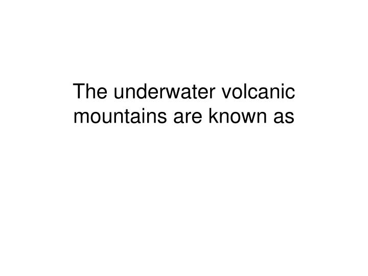 The underwater volcanic mountains are known as