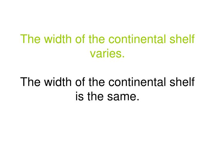 The width of the continental shelf varies.