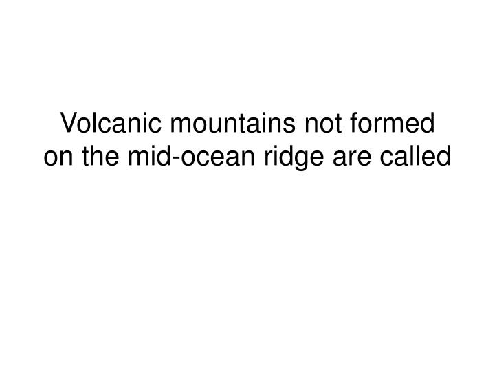 Volcanic mountains not formed on the mid-ocean ridge are called