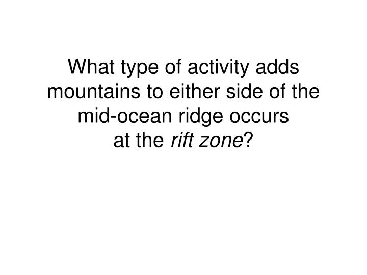 What type of activity adds mountains to either side of the mid-ocean ridge occurs