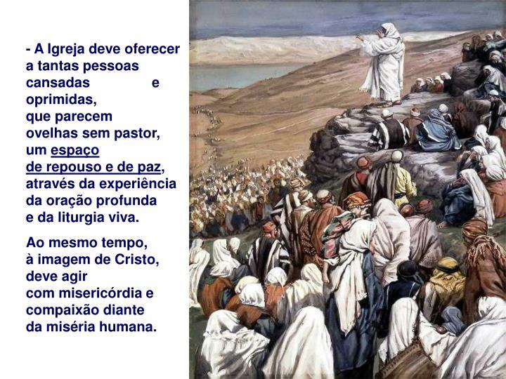 - A Igreja deve oferecer a tantas pessoas cansadas                e oprimidas,