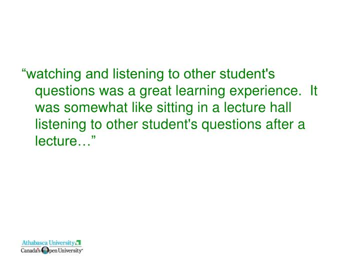 """watching and listening to other student's questions was a great learning experience.  It was somewhat like sitting in a lecture hall listening to other student's questions after a lecture…"""