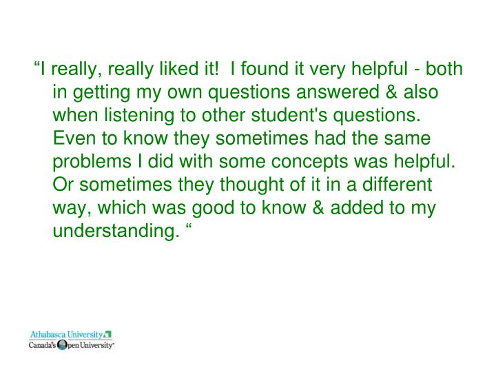 """I really, really liked it!  I found it very helpful - both in getting my own questions answered & also when listening to other student's questions.  Even to know they sometimes had the same problems I did with some concepts was helpful.  Or sometimes they thought of it in a different way, which was good to know & added to my understanding. """