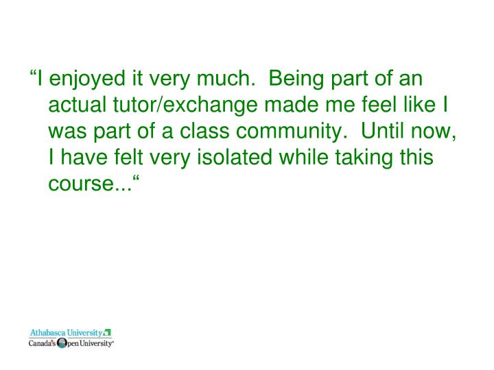 """I enjoyed it very much.  Being part of an actual tutor/exchange made me feel like I was part of a class community.  Until now, I have felt very isolated while taking this course..."""