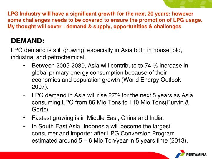LPG Industry will have a significant growth for the next 20 years; however some challenges needs to be covered to ensure the promotion of LPG usage.