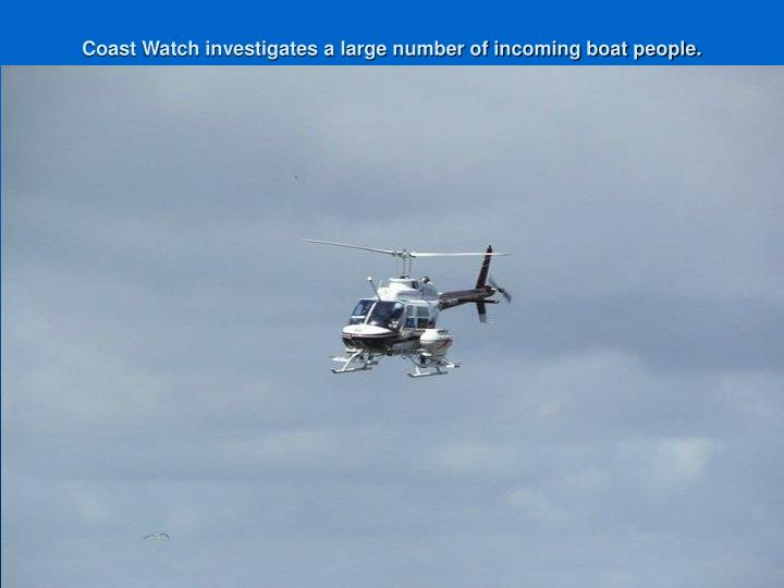 Coast Watch investigates a large number of incoming boat people.