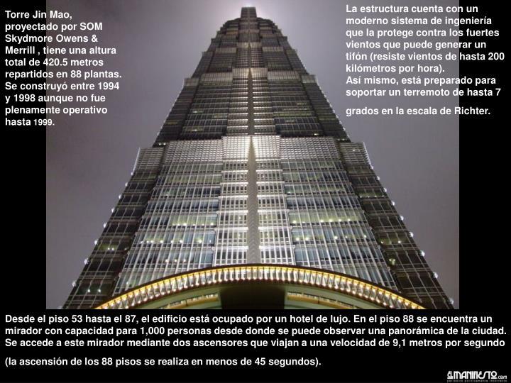 Torre Jin Mao, proyectado por SOM Skydmore Owens & Merrill , tiene una altura total de 420.5 metros repartidos en 88 plantas. Se construyó entre 1994 y 1998 aunque no fue plenamente operativo hasta