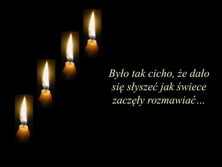 Było tak cicho, że dało się słyszeć jak świece zaczęły rozmawiać…