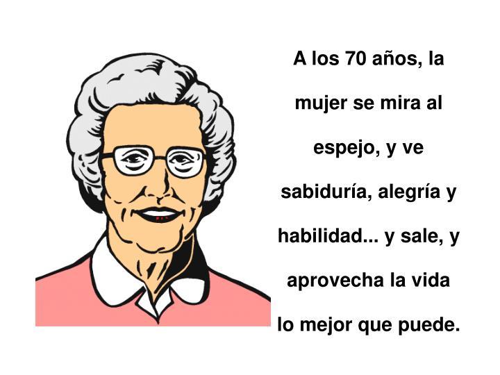 A los 70 años, la mujer se mira al espejo, y ve sabiduría, alegría y habilidad... y sale, y aprovecha la vida lo mejor que puede.