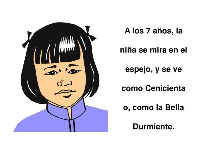 A los 7 años, la niña se mira en el espejo, y se ve como Cenicienta o, como la Bella Durmiente.